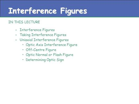 Interference Figures IN THIS LECTURE –Interference Figures –Taking Interference Figures –Uniaxial Interference Figures Optic Axis Interference Figure Off-Centre.