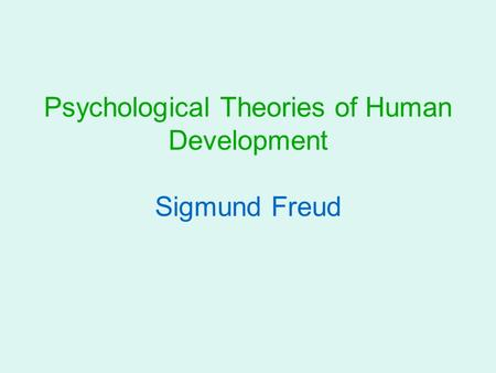 Psychological Theories of Human Development Sigmund Freud.
