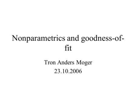 Nonparametrics and goodness-of- fit Tron Anders Moger 23.10.2006.