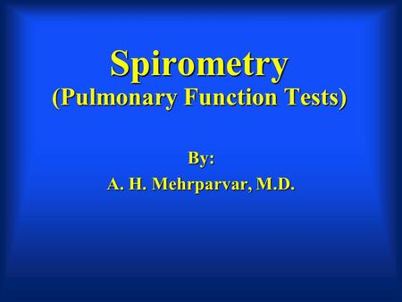 Spirometry (Pulmonary Function Tests) By: A. H. Mehrparvar, M.D.