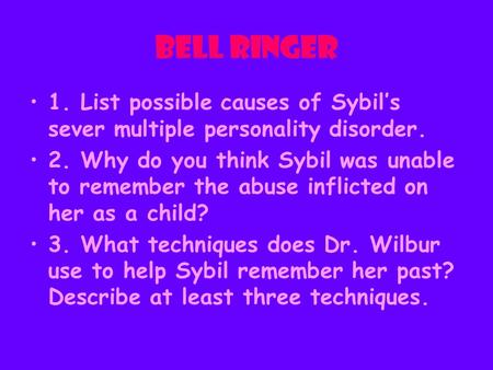 Bell Ringer 1. List possible causes of Sybil's sever multiple personality disorder. 2. Why do you think Sybil was unable to remember the abuse inflicted.