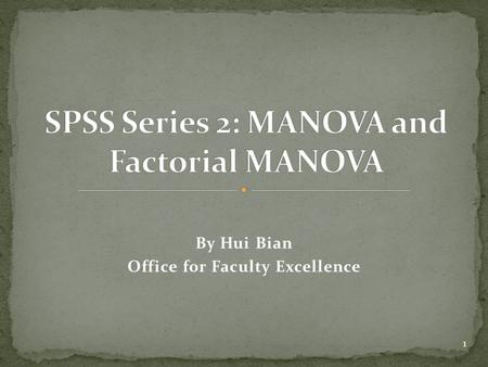 By Hui Bian Office for Faculty Excellence 1. K-group between-subjects MANOVA with SPSS Factorial between-subjects MANOVA with SPSS How to interpret SPSS.