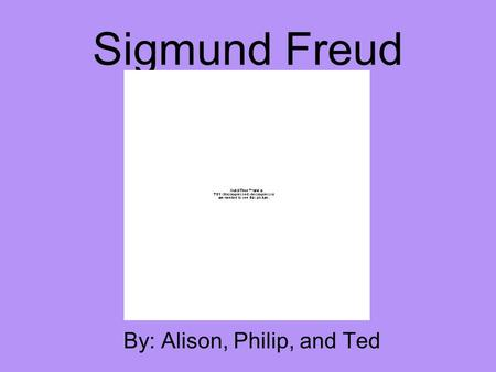 Sigmund Freud By: Alison, Philip, and Ted. Background Knowledge May 6, 1856 – September 23, 1939 Started in Biology major then switched to Neurology after.