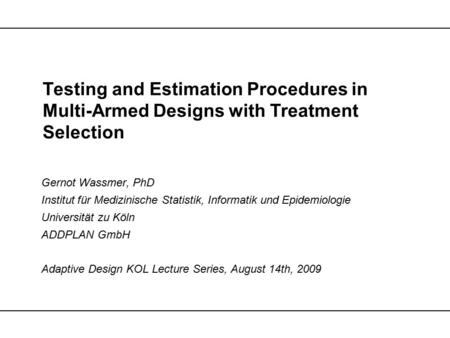 Testing and Estimation Procedures in Multi-Armed Designs with Treatment Selection Gernot Wassmer, PhD Institut für Medizinische Statistik, Informatik und.