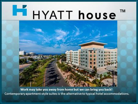 Work may take you away from home but we can bring you back! Contemporary apartment-style suites is the alternative to typical hotel accommodations. HYATT.