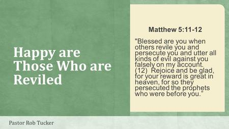 Happy are Those Who are Reviled Matthew 5:11-12 Blessed are you when others revile you and persecute you and utter all kinds of evil against you falsely.