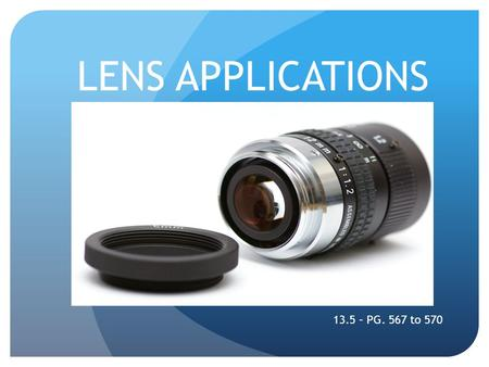 LENS APPLICATIONS 13.5 – PG. 567 to 570. TYPES OF LENS APPLICATIONS The Camera The Movie Projector.