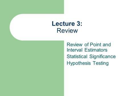 Lecture 3: Review Review of Point and Interval Estimators Statistical Significance Hypothesis Testing.