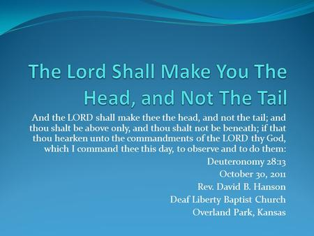 And the LORD shall make thee the head, and not the tail; and thou shalt be above only, and thou shalt not be beneath; if that thou hearken unto the commandments.
