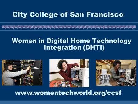 City College of San Francisco Women in Digital Home Technology Integration (DHTI) www.womentechworld.org/ccsf.