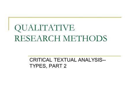 QUALITATIVE RESEARCH METHODS CRITICAL TEXTUAL ANALYSIS-- TYPES, PART 2.