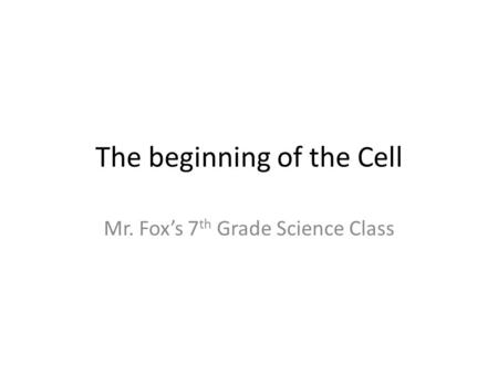 The beginning of the Cell Mr. Fox's 7 th Grade Science Class.