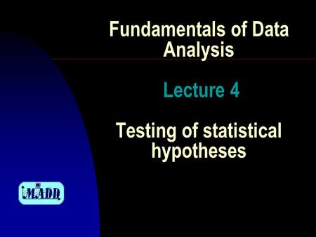 Fundamentals of Data Analysis Lecture 4 Testing of statistical hypotheses.