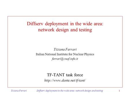 Tiziana Ferrari Diffserv deployment in the wide area: network design and testing1 Diffserv deployment in the wide area: network design and testing Tiziana.