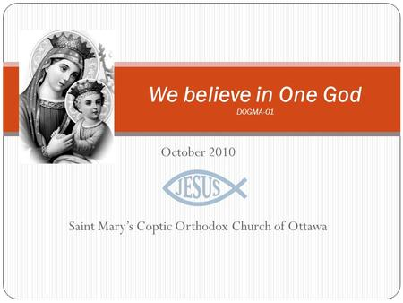 October 2010 Saint Mary's Coptic Orthodox Church of Ottawa We believe in One God DOGMA-01.