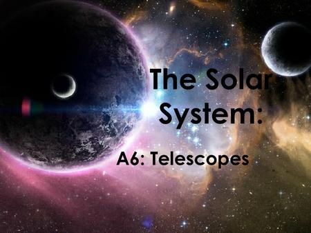 The Solar System: A6: Telescopes. The Telescope Telescope – device that makes distant object appear closer – A Dutch lens maker, Hans Lippershey, invented.