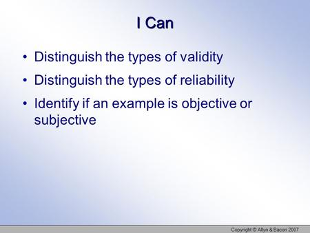 I Can Distinguish the types of validity Distinguish the types of reliability Identify if an example is objective or subjective Copyright © Allyn & Bacon.