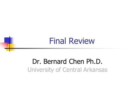Final Review Dr. Bernard Chen Ph.D. University of Central Arkansas.