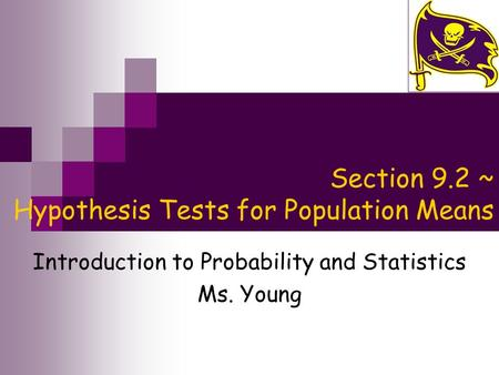 Section 9.2 ~ Hypothesis Tests for Population Means Introduction to Probability and Statistics Ms. Young.