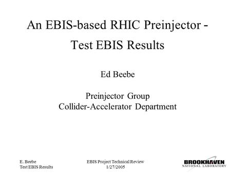 E. Beebe Test EBIS Results EBIS Project Technical Review 1/27/2005 An EBIS-based RHIC Preinjector - Test EBIS Results Ed Beebe Preinjector Group Collider-Accelerator.