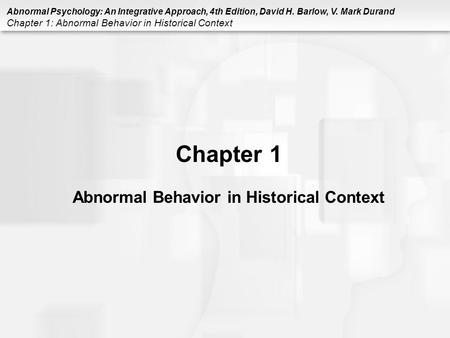Abnormal Psychology: An Integrative Approach, 4th Edition, David H. Barlow, V. Mark Durand Chapter 1: Abnormal Behavior in Historical Context Chapter 1.