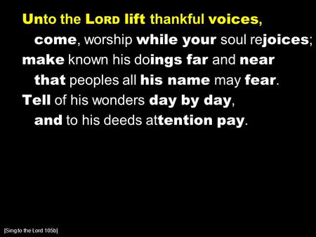 Un to the L ORD lift thankful voices, come, worship while your soul re joices ; make known his do ings far and near that peoples all his name may fear.