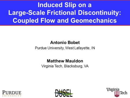 Induced Slip on a Large-Scale Frictional Discontinuity: Coupled Flow and Geomechanics Antonio Bobet Purdue University, West Lafayette, IN Virginia Tech,