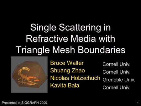 1 Single Scattering in Refractive Media with Triangle Mesh Boundaries Bruce Walter Shuang Zhao Nicolas Holzschuch Kavita Bala Cornell Univ. Grenoble Univ.