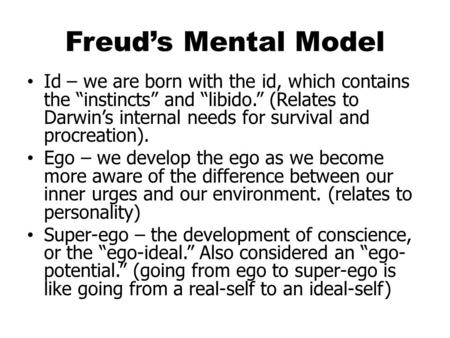 "Freud's Mental Model Id – we are born with the id, which contains the ""instincts"" and ""libido."" (Relates to Darwin's internal needs for survival and procreation)."