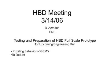 HBD Meeting 3/14/06 B. Azmoun BNL Testing and Preparation of HBD Full Scale Prototype for Upcoming Engineering Run Puzzling Behavior of GEM's To Do List.