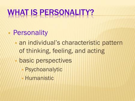  Personality  an individual's characteristic pattern of thinking, feeling, and acting  basic perspectives  Psychoanalytic  Humanistic.