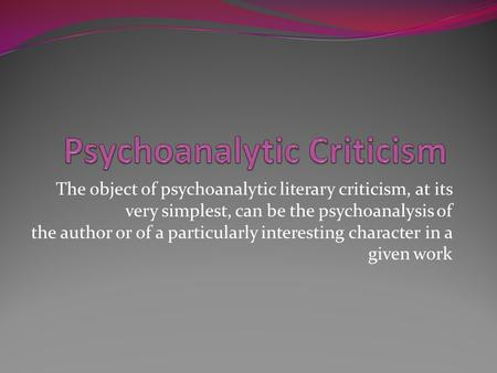 The object of psychoanalytic literary criticism, at its very simplest, can be the psychoanalysis of the author or of a particularly interesting character.