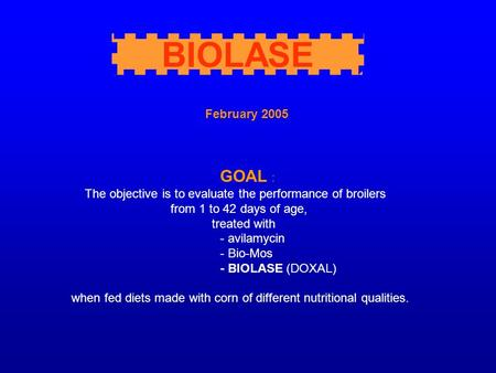 February 2005 GOAL : The objective is to evaluate the performance of broilers from 1 to 42 days of age, treated with - avilamycin - Bio-Mos - BIOLASE (DOXAL)