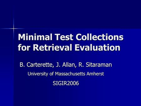 Minimal Test Collections for Retrieval Evaluation B. Carterette, J. Allan, R. Sitaraman University of Massachusetts Amherst SIGIR2006.