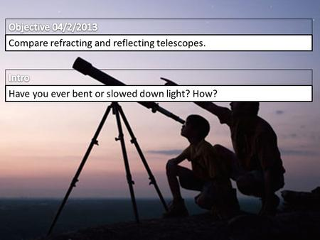Compare refracting and reflecting telescopes. Have you ever bent or slowed down light? How?