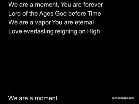 We are a moment We are a moment, You are forever Lord of the Ages God before Time We are a vapor You are eternal Love everlasting reigning on High lynndeshazo.com.