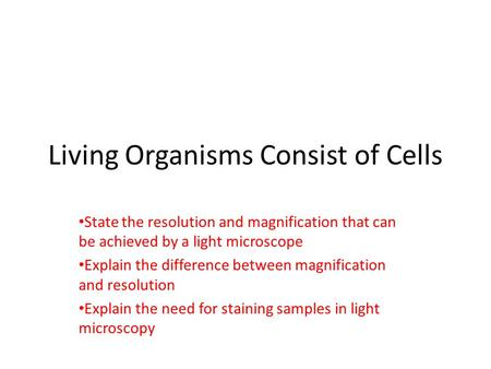 Living Organisms Consist of Cells State the resolution and magnification that can be achieved by a light microscope Explain the difference between magnification.