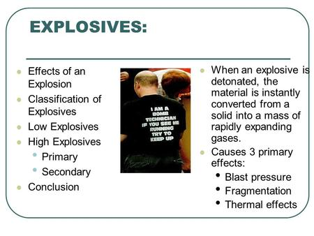 EXPLOSIVES: Taken in part from a seminar by Jim Kahoe and Greg Brown Effects of an Explosion Classification of Explosives Low Explosives High Explosives.