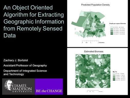An Object Oriented Algorithm for Extracting Geographic Information from Remotely Sensed Data Zachary J. Bortolot Assistant Professor of Geography Department.