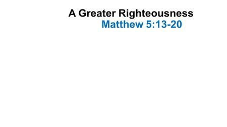 "A Greater Righteousness Matthew 5:13-20. Introduction-1 The verses read are part of the ""Sermon on the Mount"" In this lesson He taught the character and."