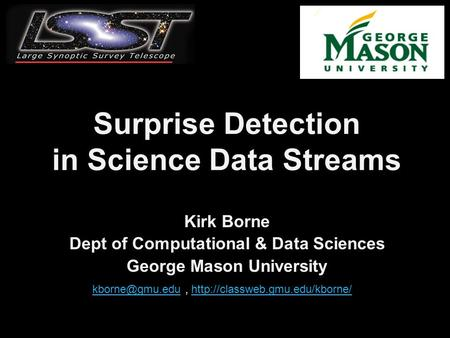 Surprise Detection in Science Data Streams Kirk Borne Dept of Computational & Data Sciences George Mason University