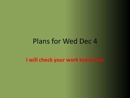 Plans for Wed Dec 4 I will check your work tomorrow.