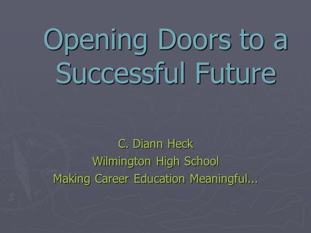 Opening Doors to a Successful Future C. Diann Heck Wilmington High School Making Career Education Meaningful...