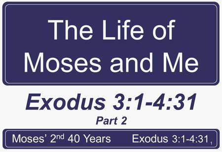 1 The Life of Moses and Me Moses' 2 nd 40 YearsExodus 3:1-4:31 Part 2.