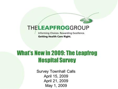 1 What's New in 2009: The Leapfrog Hospital Survey Survey Townhall Calls April 15, 2009 April 21, 2009 May 1, 2009.