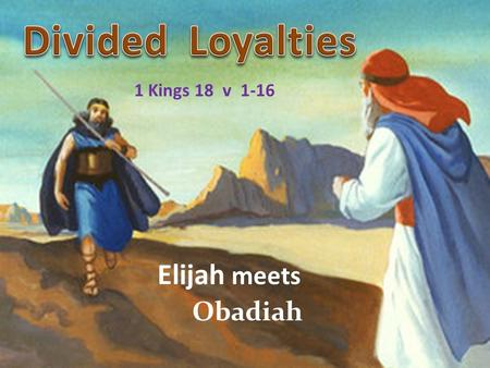 Divided Loyalties 1 Kings 18 v 1-16 Elijah meets Obadiah.