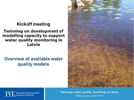 Twinning water quality modelling in Latvia Helene Ejhed, 2006-09-05 Kickoff meeting Twinning on development of modelling capacity to support water quality.