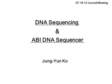 07-16-12 Journal Meeting Jung-Yun Ko DNA Sequencing & ABI DNA Sequencer.