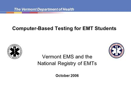 The Vermont Department of Health Computer-Based Testing for EMT Students Vermont EMS and the National Registry of EMTs October 2006.