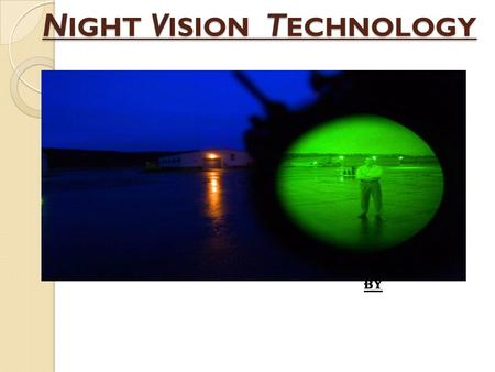 N IGHT V ISION T ECHNOLOGY BY. I NTRODUCTION It allows one to see in the dark. Originally developed for military use, has provided UNITED STATES with.